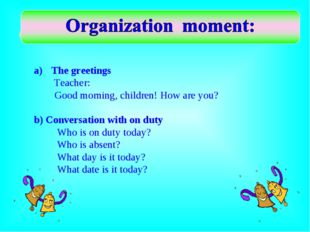 The greetings Teacher: Good morning, children! How are you? b) Conversation w