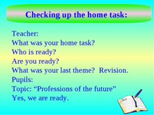 Checking up the home task: Teacher: What was your home task? Who is ready? Ar