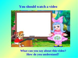 You should watch a video What can you say about this video? How do you unders