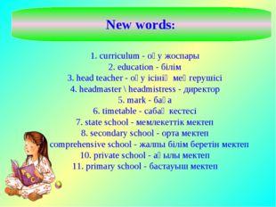 1. curriculum - оқу жоспары 2. education - білім 3. head teacher - оқу ісінің
