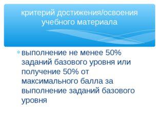 выполнение не менее 50% заданий базового уровня или получение 50% от максимал