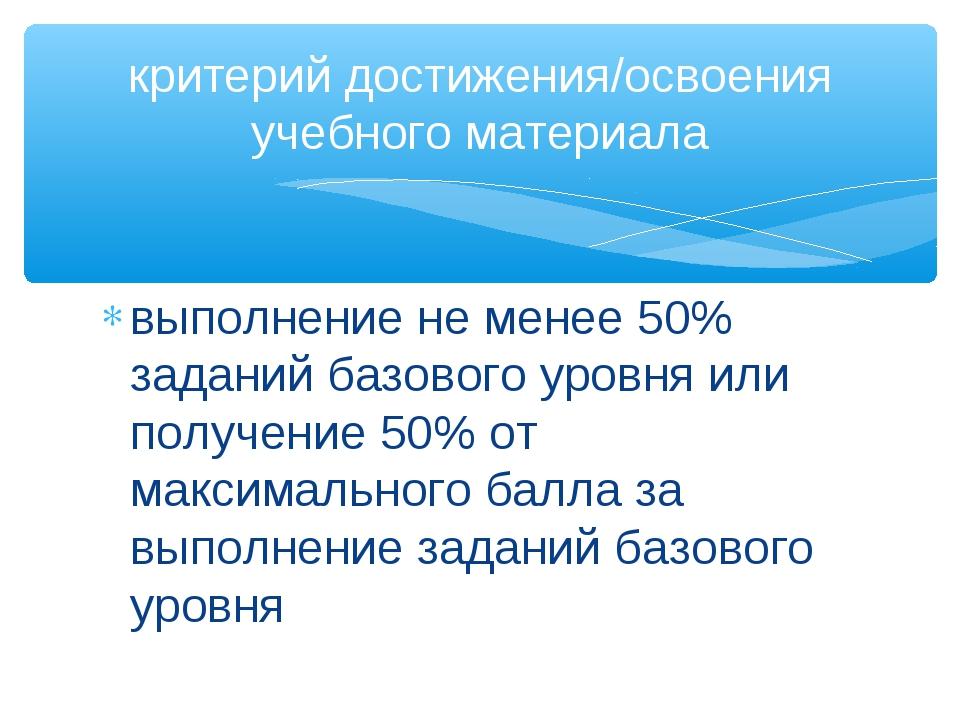 выполнение не менее 50% заданий базового уровня или получение 50% от максимал...