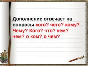 Дополнение отвечает на вопросы кого? чего? кому? Чему? Кого? что? кем? чем?