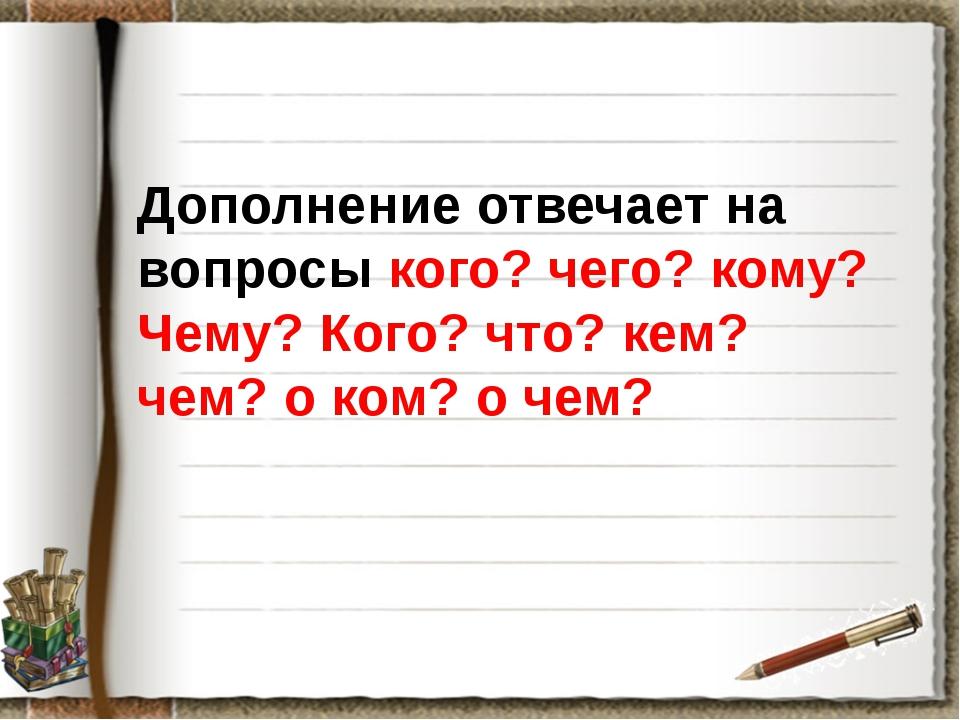 Дополнение отвечает на вопросы кого? чего? кому? Чему? Кого? что? кем? чем?...