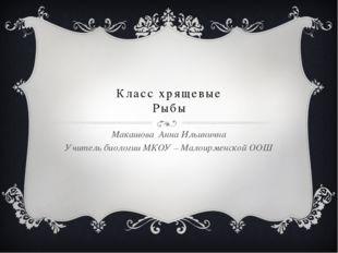 Класс хрящевые Рыбы Макашова Анна Ильинична Учитель биологии МКОУ – Малоирме