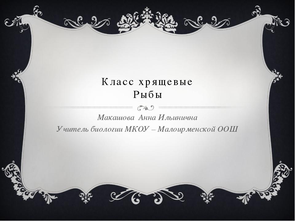 Класс хрящевые Рыбы Макашова Анна Ильинична Учитель биологии МКОУ – Малоирме...