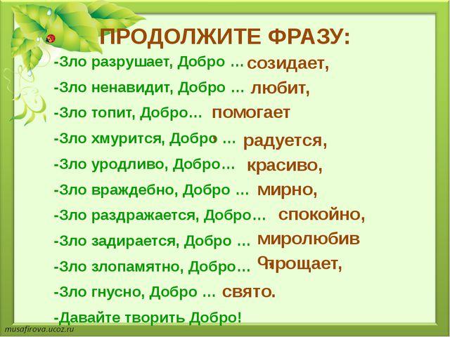 ПРОДОЛЖИТЕ ФРАЗУ: -Зло разрушает, Добро … -Зло ненавидит, Добро … -Зло топит,...