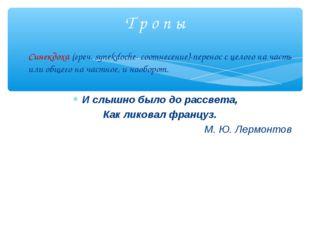 Синекдоха (греч. synekdoche- соотнесение)-перенос с целого на часть или общег