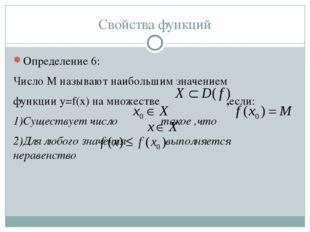 Свойства функций Определение 6: Число M называют наибольшим значением функции