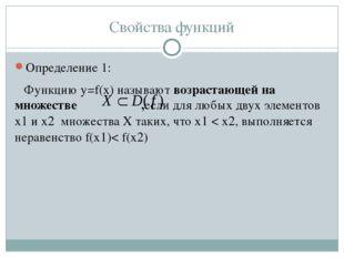 Свойства функций Определение 1: Функцию y=f(x) называют возрастающей на множе