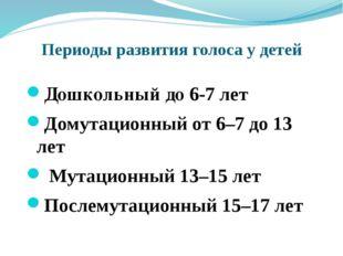 Периоды развития голоса у детей Дошкольный до 6-7 лет Домутационный от 6–7 до