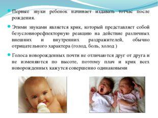 Первые звуки ребенок начинает издавать тотчас после рождения. Этими звуками я