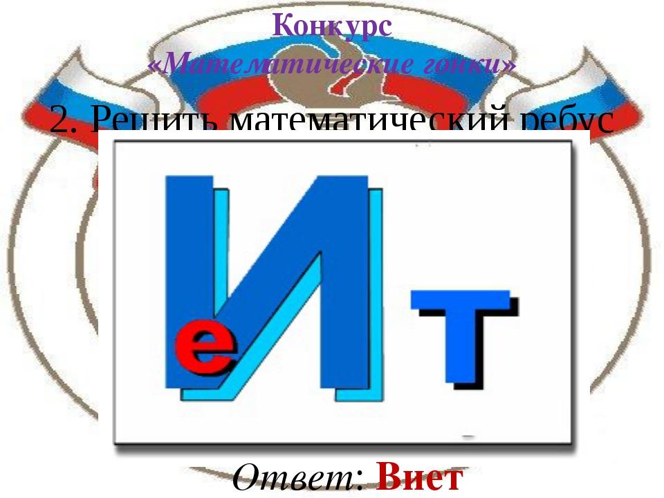 2. Решить математический ребус Ответ: Виет Конкурс «Математические гонки»