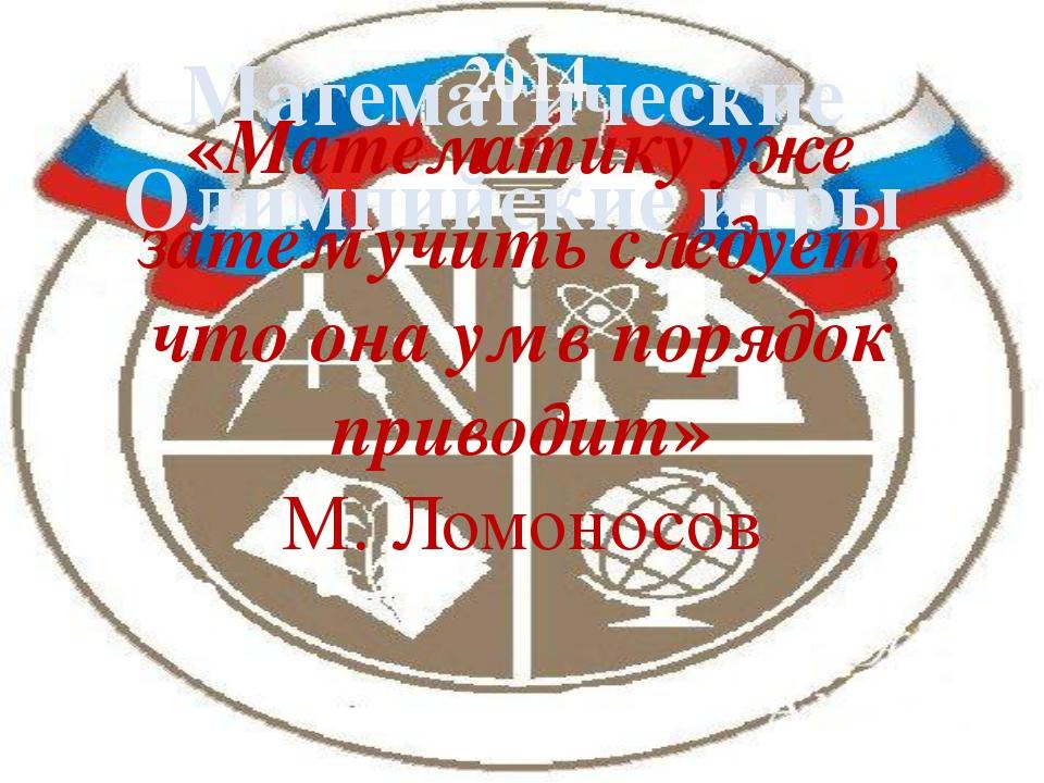 Математические Олимпийские игры «Математику уже затем учить следует, что она...