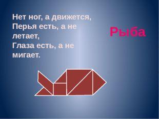 Нет ног, а движется, Перья есть, а не летает, Глаза есть, а не мигает. Рыба