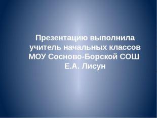 Презентацию выполнила учитель начальных классов МОУ Сосново-Борской СОШ Е.А.