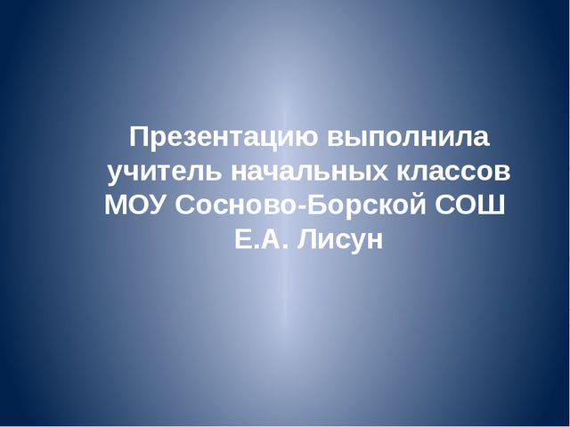 Презентацию выполнила учитель начальных классов МОУ Сосново-Борской СОШ Е.А....