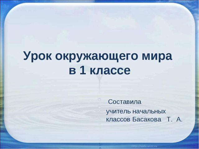 Урок окружающего мира в 1 классе Составила учитель начальных классов Басакова...