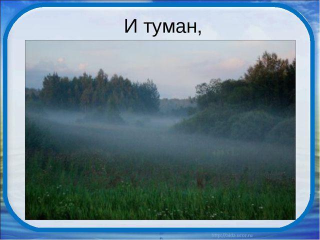 И туман,