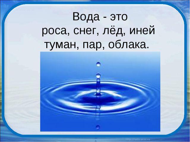 Вода - это роса, снег, лёд, иней туман, пар, облака.