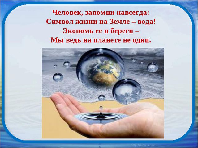 Человек, запомни навсегда: Символ жизни на Земле – вода! Экономь ее и береги...