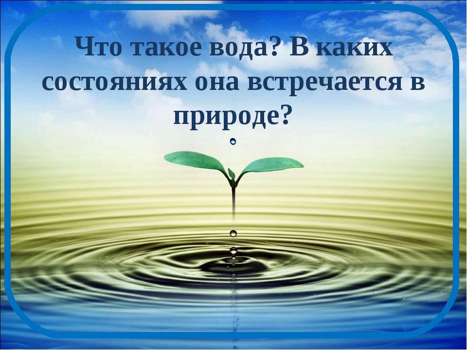 Что такое вода? В каких состояниях она встречается в природе?