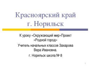 * Красноярский край г. Норильск К уроку «Окружающий мир»Проект «Родной город»