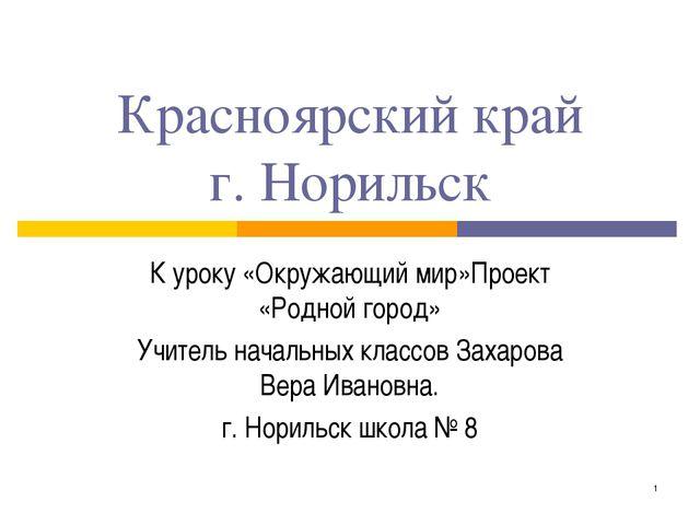 * Красноярский край г. Норильск К уроку «Окружающий мир»Проект «Родной город»...