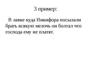 3 пример: В лавке куда Никифора посылали брать всякую мелочь он болтал что го