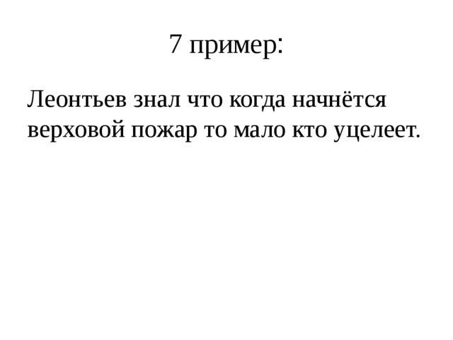 7 пример: Леонтьев знал что когда начнётся верховой пожар то мало кто уцелеет.
