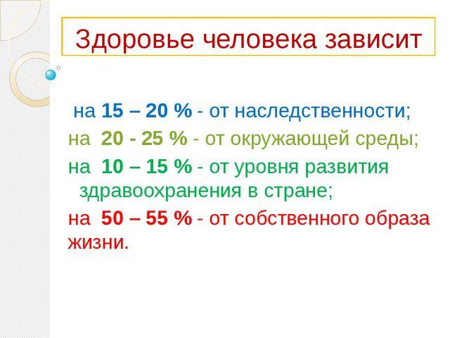 Здоровье человека зависит на 15 – 20 % - от наследственности; на 20 - 25 % -...