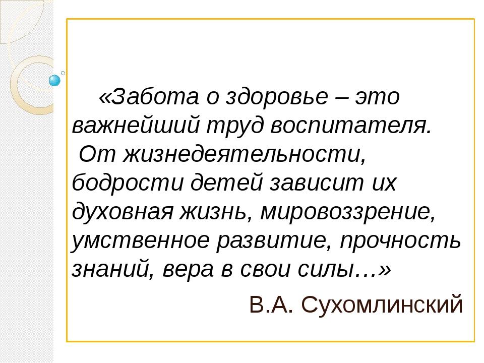 «Забота о здоровье – это важнейший труд воспитателя. От жизнедеятельности, б...