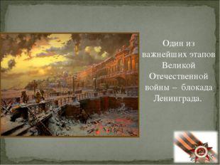 Один из важнейших этапов Великой Отечественной войны – блокада Ленинграда.