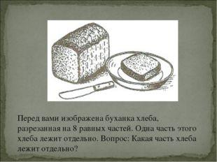 Перед вами изображена буханка хлеба, разрезанная на 8 равных частей. Одна час