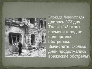 Блокада Ленинграда длилась 873 дня. Только 1/3 этого времени город не подверг