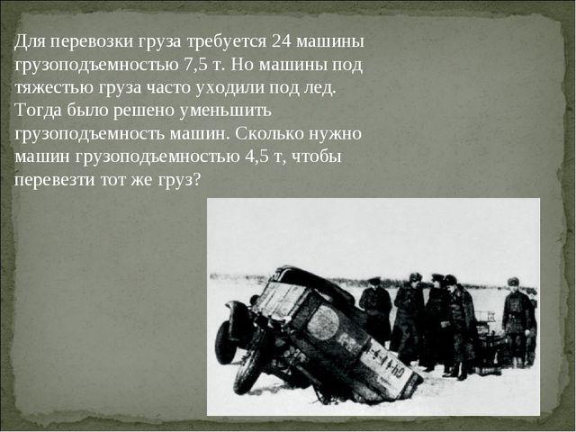 Для перевозки груза требуется 24 машины грузоподъемностью 7,5 т. Но машины по...