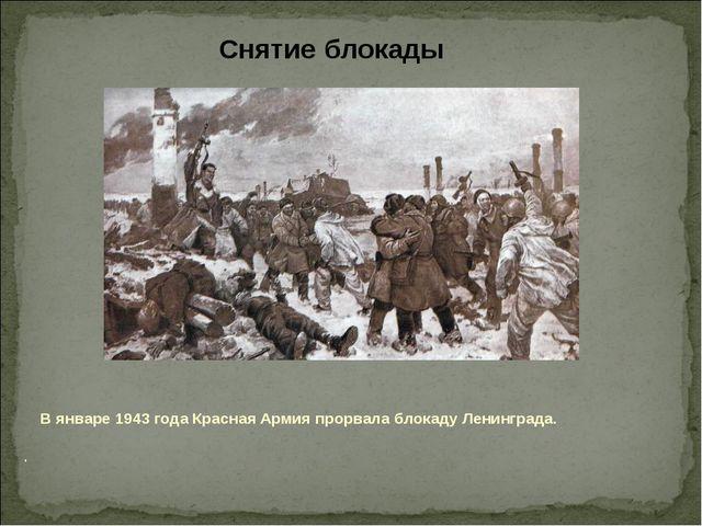 В январе1943 года Красная Армияпрорвала блокаду Ленинграда. Снятие блокады .