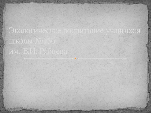 Экологическое воспитание учащихся школы №156 им. Б.И. Рябцева