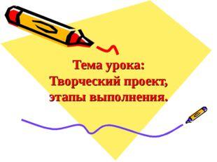 Тема урока: Творческий проект, этапы выполнения.