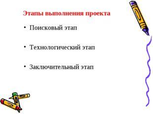 Этапы выполнения проекта Поисковый этап Технологический этап Заключительный э