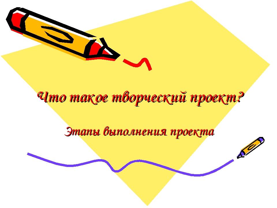 Что такое творческий проект? Этапы выполнения проекта
