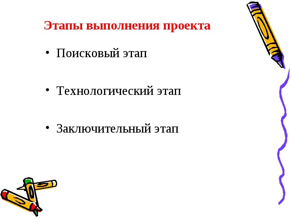 Этапы выполнения проекта Поисковый этап Технологический этап Заключительный э...