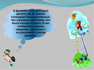 В Древней Руси календари делали уже из бумаги. Календари были рукописные, без