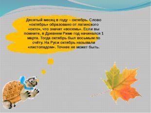 Десятый месяц в году – октябрь. Слово «октябрь» образовано от латинского «ок