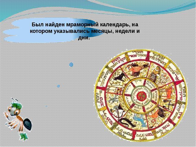 Был найден мраморный календарь, на котором указывались месяцы, недели и дни.
