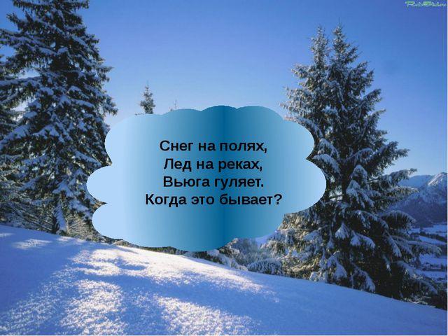 Снег наполях, Лед нареках, Вьюга гуляет. Когда это бывает?