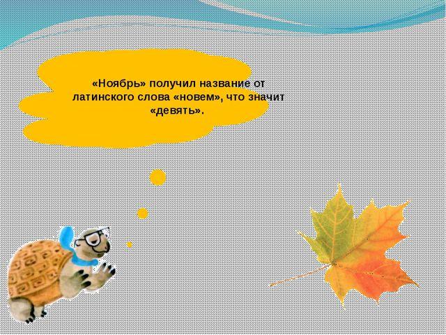 «Ноябрь» получил название от латинского слова «новем», что значит «девять».