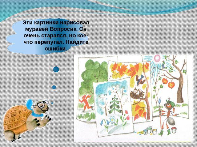 Эти картинки нарисовал муравей Вопросик. Он очень старался, но кое-что перепу...