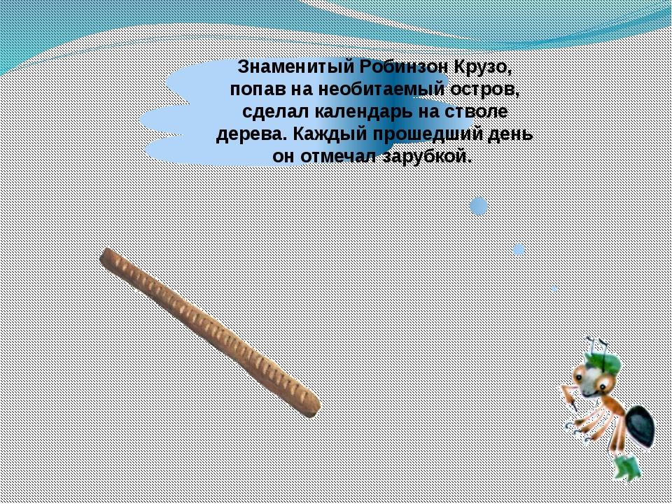Знаменитый Робинзон Крузо, попав на необитаемый остров, сделал календарь на с...