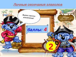Личные окончания глаголов баллы: 4 2 Выучи глаголы-исключения!
